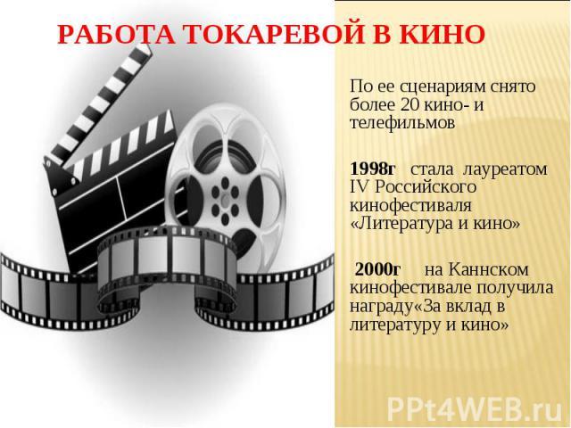 РАБОТА ТОКАРЕВОЙ В КИНОПо ее сценариям снято более 20 кино- и телефильмов 1998г стала лауреатом IV Российского кинофестиваля «Литература и кино» 2000г на Каннском кинофестивале получила награду«За вклад в литературу и кино»
