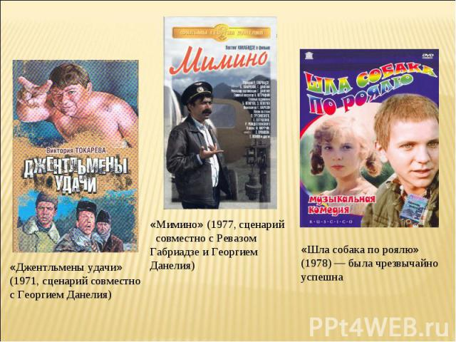 «Джентльмены удачи» (1971, сценарий совместно с Георгием Данелия)«Мимино» (1977, сценарий совместно с Ревазом Габриадзе и Георгием Данелия)«Шла собака по роялю» (1978) — была чрезвычайно успешна