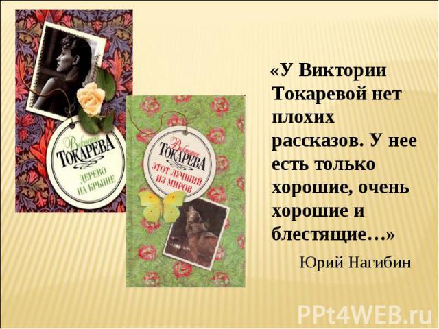 «У Виктории Токаревой нет плохих рассказов. У нее есть только хорошие, очень хорошие и блестящие…» Юрий Нагибин