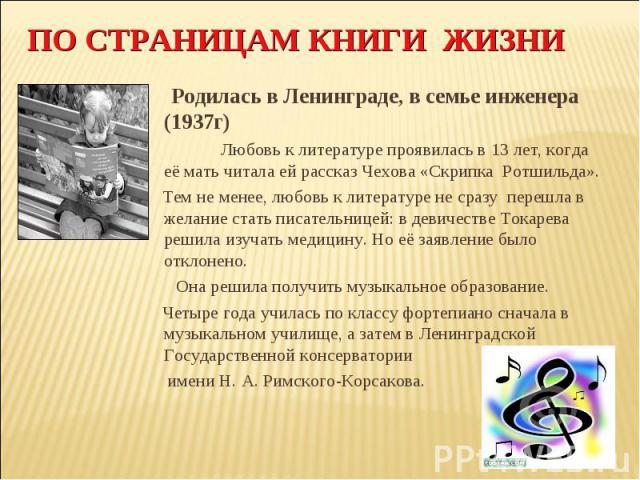 ПО СТРАНИЦАМ КНИГИ ЖИЗНИ Родилась в Ленинграде, в семье инженера (1937г) Любовь к литературе проявилась в 13 лет, когда её мать читала ей рассказ Чехова «Скрипка Ротшильда». Тем не менее, любовь к литературе не сразу перешла в желание стать писатель…