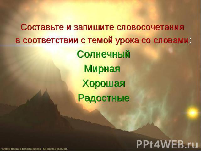 Составьте и запишите словосочетания в соответствии с темой урока со словами: СолнечныйМирная Хорошая Радостные