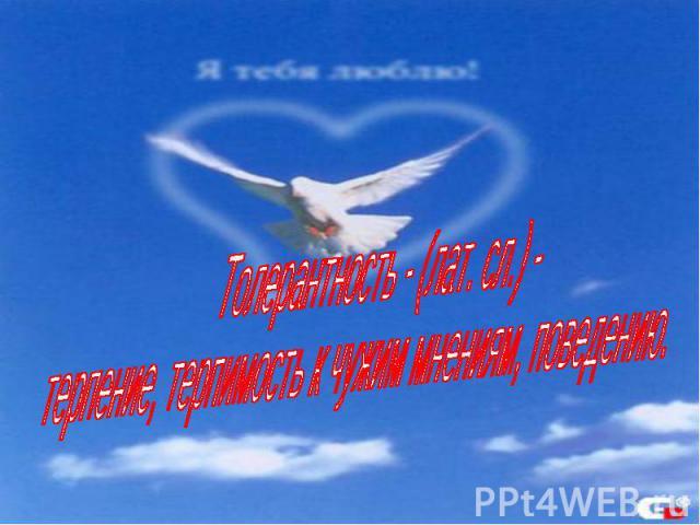 Толерантность - (лат. сл.) - терпение, терпимость к чужим мнениям, поведению.