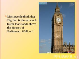 Most people think that Big Ben is the tall clock tower that stands above the Hou