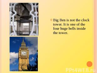Big Ben is not the clock tower. It is one of the four huge bells inside the towe