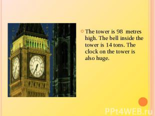 The tower is 98 metres high. The bell inside the tower is 14 tons. The clock on