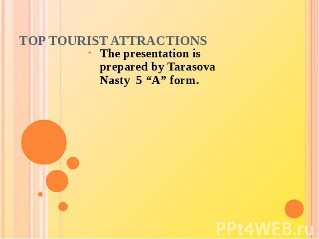 "TOP Tourist AttractionsThe presentation is prepared by Tarasova Nasty 5 ""A"" form."