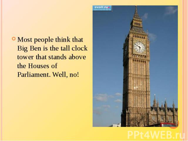 Most people think that Big Ben is the tall clock tower that stands above the Houses of Parliament. Well, no!