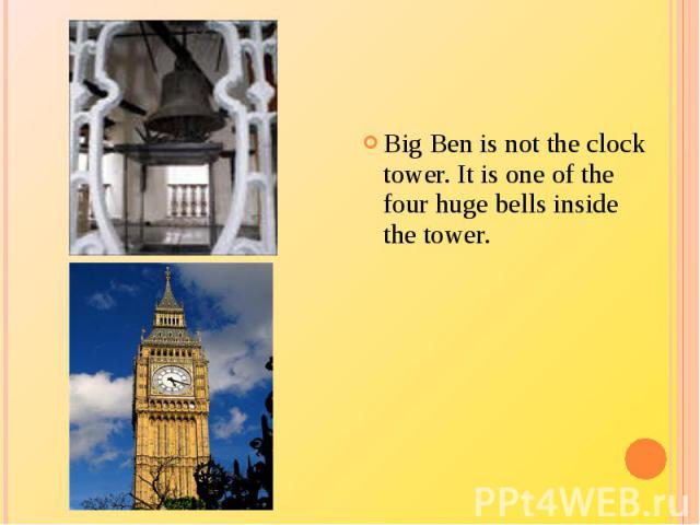 Big Ben is not the clock tower. It is one of the four huge bells inside the tower.