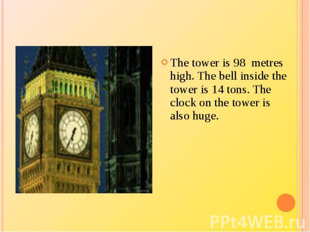 The tower is 98 metres high. The bell inside the tower is 14 tons. The clock on the tower is also huge.