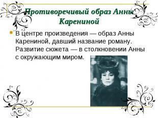 Противоречивый образ Анны КаренинойВ центре произведения — образ Анны Карениной,