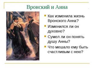 Вронский и АннаКак изменила жизнь Вронского Анна?Изменился ли он духовно?Сумел л