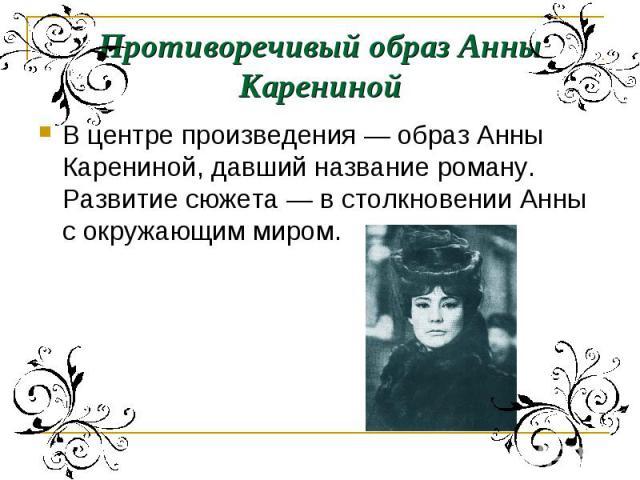 Противоречивый образ Анны КаренинойВ центре произведения — образ Анны Карениной, давший название роману. Развитие сюжета — в столкновении Анны с окружающим миром.