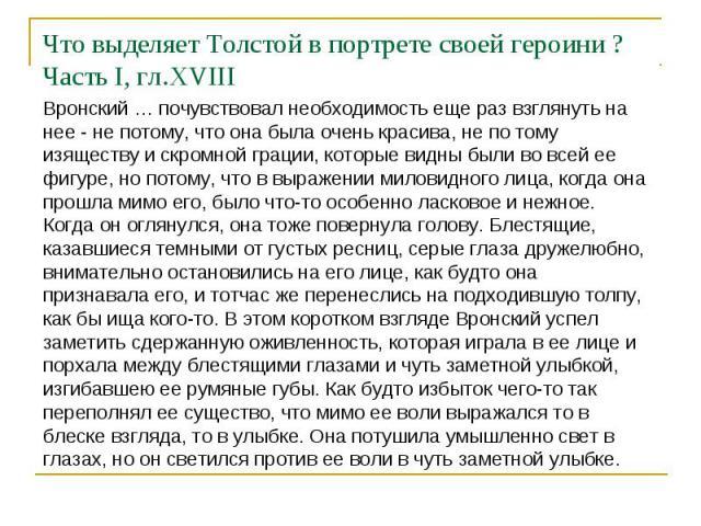 Что выделяет Толстой в портрете своей героини ? Часть I, гл.XVIIIВронский … почувствовал необходимость еще раз взглянуть на нее - не потому, что она была очень красива, не по тому изяществу и скромной грации, которые видны были во всей ее фигуре, но…