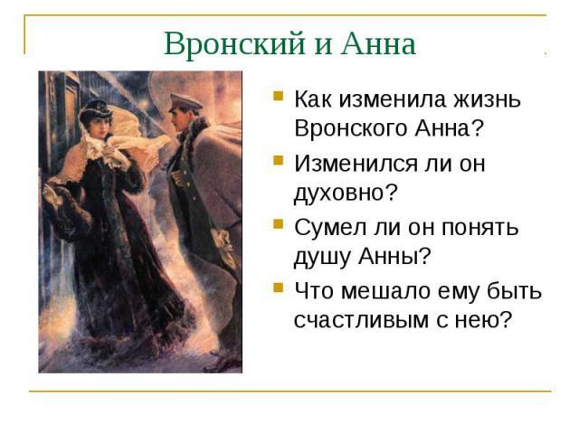 Вронский и АннаКак изменила жизнь Вронского Анна?Изменился ли он духовно?Сумел ли он понять душу Анны?Что мешало ему быть счастливым с нею?