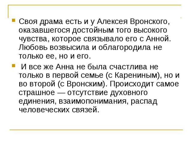 Своя драма есть и у Алексея Вронского, оказавшегося достойным того высокого чувства, которое связывало его с Анной. Любовь возвысила и облагородила не только ее, но и его. И все же Анна не была счастлива не только в первой семье (с Карениным), но и …