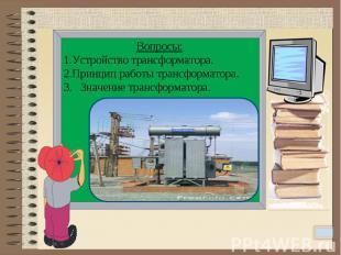 Вопросы:Устройство трансформатора.Принцип работы трансформатора.3. Значение тран