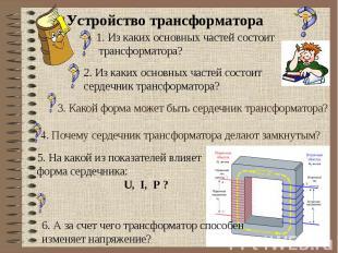 Устройство трансформатора1. Из каких основных частей состоит трансформатора?2. И