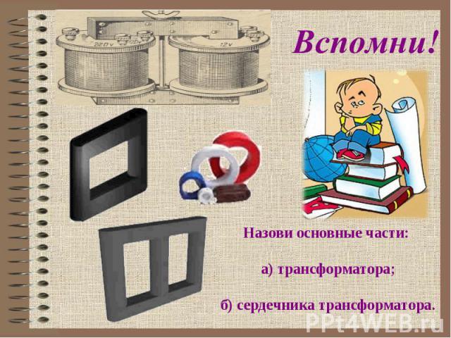 Назови основные части: а) трансформатора;б) сердечника трансформатора.