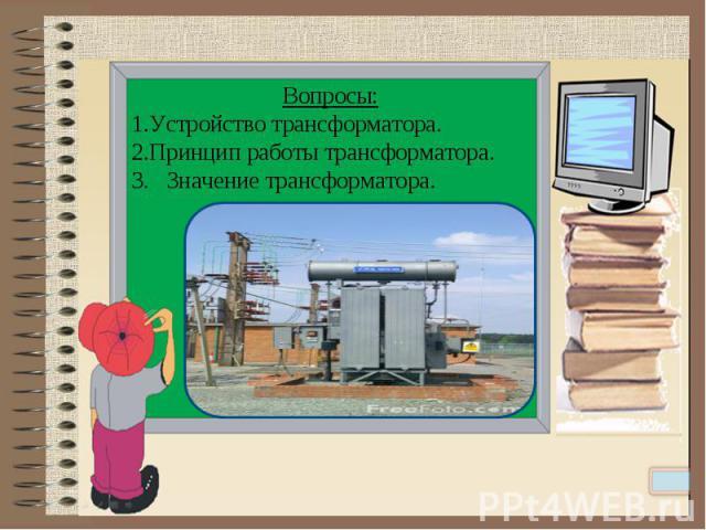 Вопросы:Устройство трансформатора.Принцип работы трансформатора.3. Значение трансформатора.