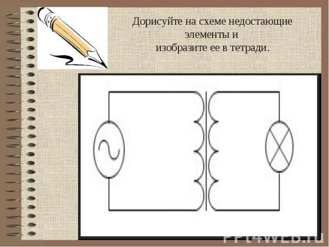 Дорисуйте на схеме недостающие элементы и изобразите ее в тетради.