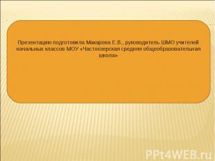 Презентацию подготовила Макарова Е.В., руководитель ШМО учителей начальных класс