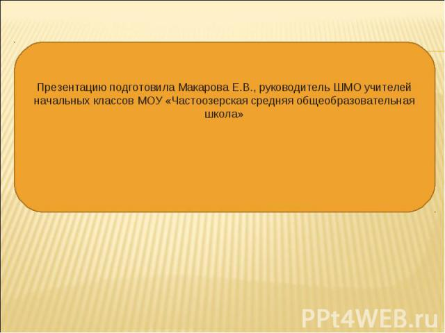Презентацию подготовила Макарова Е.В., руководитель ШМО учителей начальных классов МОУ «Частоозерская средняя общеобразовательная школа»