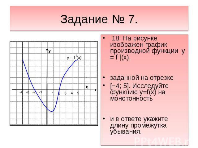 Задание № 7. 18. На рисунке изображен график производной функции y = f |(x),заданной на отрезке [−4; 5]. Исследуйте функцию y=f(x) на монотонность и в ответе укажите длину промежутка убывания.