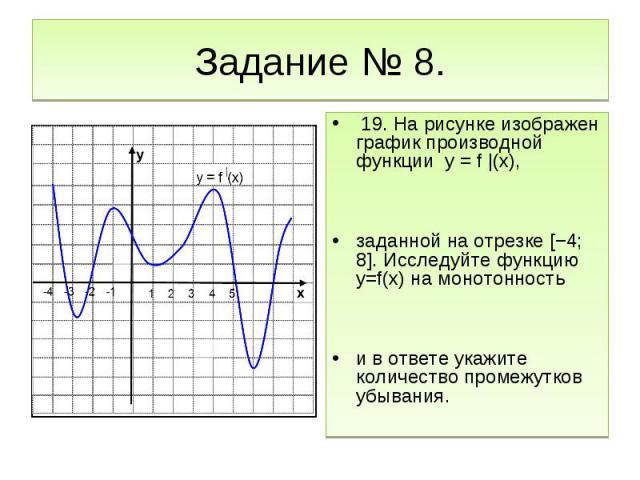 Задание № 8. 19. На рисунке изображен график производной функции y = f |(x), заданной на отрезке [−4; 8]. Исследуйте функцию y=f(x) на монотонность и в ответе укажите количество промежутков убывания.