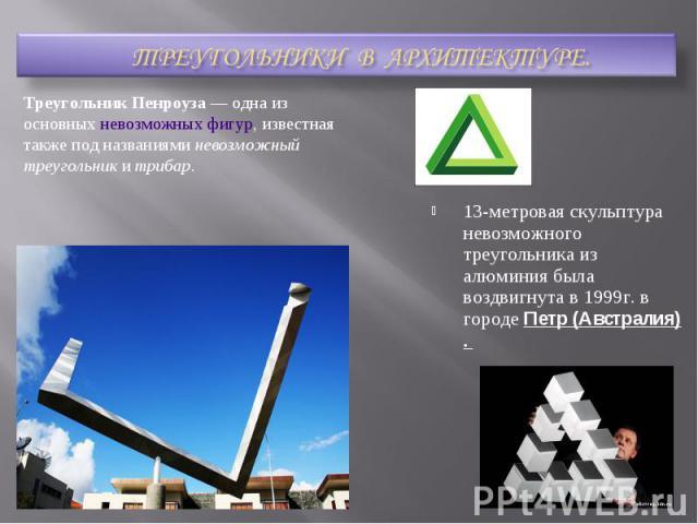 ТРЕУГОЛЬНИКИ В АРХИТЕКТУРЕ.Треугольник Пенроуза— одна из основныхневозможных фигур, известная также под названияминевозможный треугольники трибар.13-метровая скульптура невозможного треугольника из алюминия была воздвигнута в 1999г. в городе Пет…