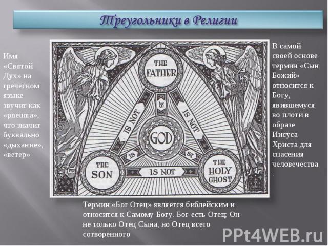 Треугольники в РелигииИмя «Святой Дух» на греческом языке звучит как «pneuma», что значит буквально «дыхание», «ветер»В самой своей основе термин «Сын Божий» относится к Богу, явившемуся во плоти в образе Иисуса Христа для спасения человечества.Терм…
