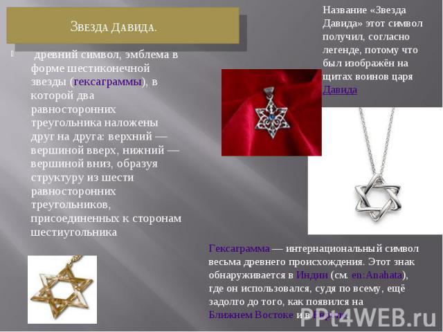 Звезда Давида.древний символ, эмблема в форме шестиконечной звезды (гексаграммы), в которой два равносторонних треугольника наложены друг на друга: верхний— вершиной вверх, нижний— вершиной вниз, образуя структуру из шести равносторонних треуголь…