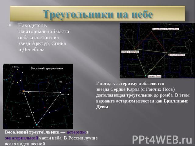 Треугольники на небеНаходится в экваториальной части неба и состоит из звезд Арктур, Спика и ДенеболаИногда к астеризму добавляется звездаСердце Карла(αГончих Псов), дополняющая треугольник до ромба. В этом варианте астеризм известен какБриллиан…