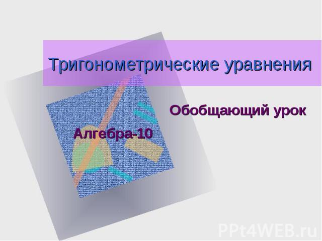 Тригонометрические уравненияОбобщающий урокАлгебра-10