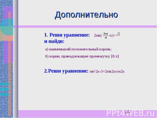 Дополнительно1. Реши уравнение: 2sin( -х)= и найди: а) наименьший положительный корень; б) корни, принадлежащие промежутку [0,π] 2.Реши уравнение: sin²2x-3=2sin2хcos2x