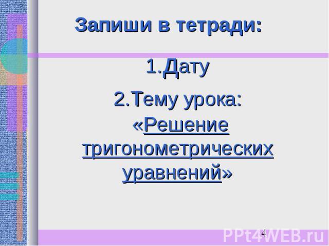 Запиши в тетради:1.дату2.тему урока: «Решение тригонометрических уравнений»