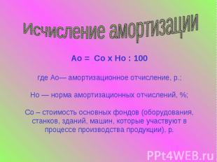 Исчисление амортизацииАо = Со х Но : 100где Ао— амортизационное отчисление, р.;Н