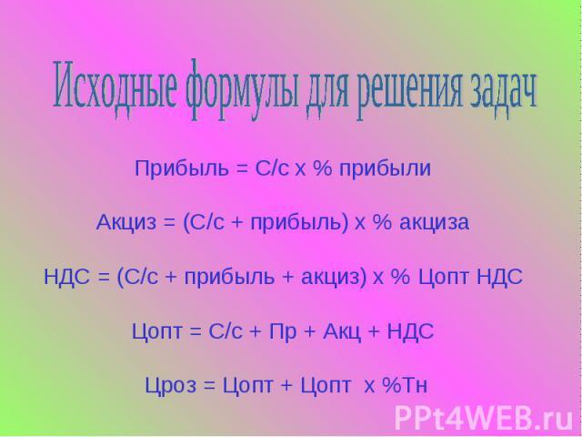 Исходные формулы для решения задачПрибыль = С/с х % прибыли Акциз = (С/с + прибыль) х % акциза НДС = (С/с + прибыль + акциз) х % Цопт НДС Цопт = С/с + Пр + Акц + НДС Цроз = Цопт + Цопт х %Тн