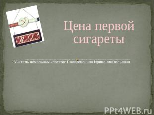 Цена первой сигаретыУчитель начальных классов: Полированная Ирина Анатольевна