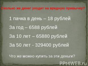 Сколько же денег уходит на вредную привычку?1 пачка в день – 18 рублейЗа год – 6