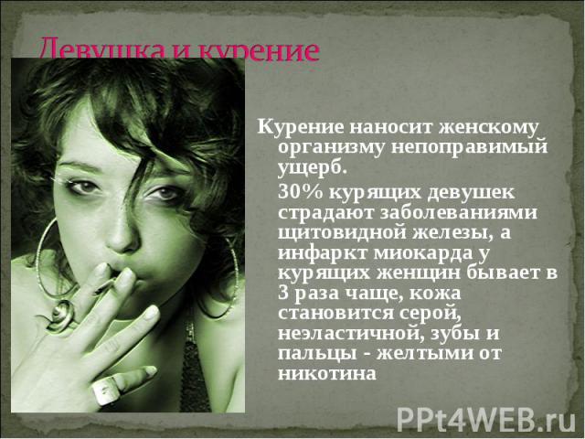 Девушка и курениеКурение наносит женскому организму непоправимый ущерб. 30% курящих девушек страдают заболеваниями щитовидной железы, а инфаркт миокарда у курящих женщин бывает в 3 раза чаще, кожа становится серой, неэластичной, зубы и пальцы - желт…