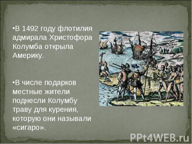 В 1492 году флотилия адмирала Христофора Колумба открыла Америку. В числе подарков местные жители поднесли Колумбу траву для курения, которую они называли «сигаро».