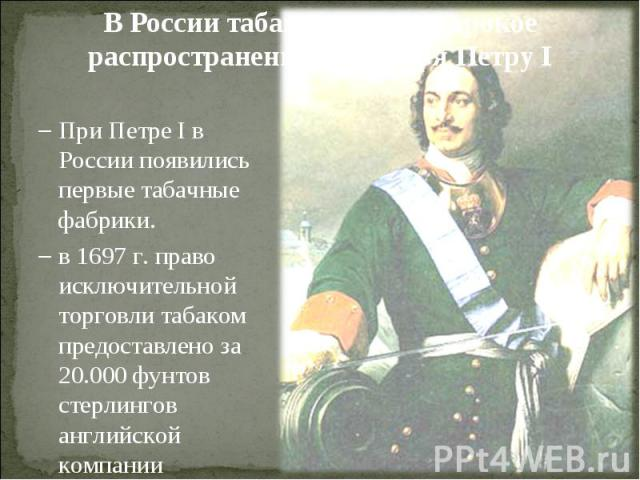 В России табак получил широкое распространение благодаря Петру IПри Петре I в России появились первые табачные фабрики.в 1697 г. право исключительной торговли табаком предоставлено за 20.000 фунтов стерлингов английской компании