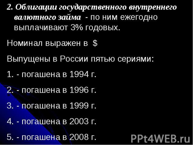 2. Облигации государственного внутреннего валютного займа - по ним ежегодно выплачивают 3% годовых.Номинал выражен в $Выпущены в России пятью сериями: - погашена в 1994 г. - погашена в 1996 г. - погашена в 1999 г. - погашена в 2003 г. - погашена в 2008 г.