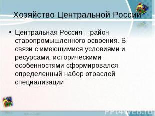 Хозяйство Центральной РоссииЦентральная Россия – район старопромышленного освоен