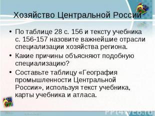 Хозяйство Центральной РоссииПо таблице 28 с. 156 и тексту учебника с. 156-157 на