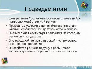 Подведем итогиЦентральная Россия – исторически сложившийся природно-хозяйственны
