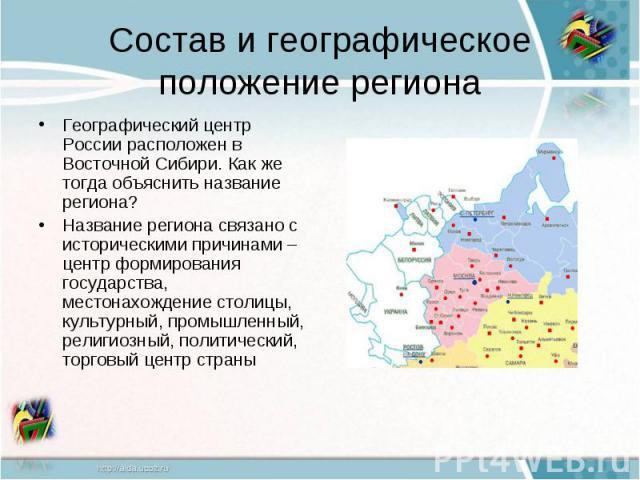 Состав и географическое положение регионаГеографический центр России расположен в Восточной Сибири. Как же тогда объяснить название региона?Название региона связано с историческими причинами – центр формирования государства, местонахождение столицы,…