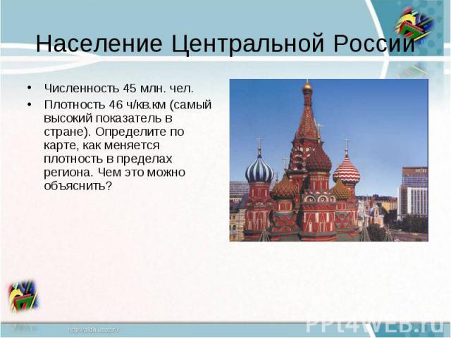Население Центральной РоссииЧисленность 45 млн. чел.Плотность 46 ч/кв.км (самый высокий показатель в стране). Определите по карте, как меняется плотность в пределах региона. Чем это можно объяснить?