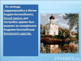 По легенде, содержавшейся в Житии Андрея Боголюбского, белый камень для постройк