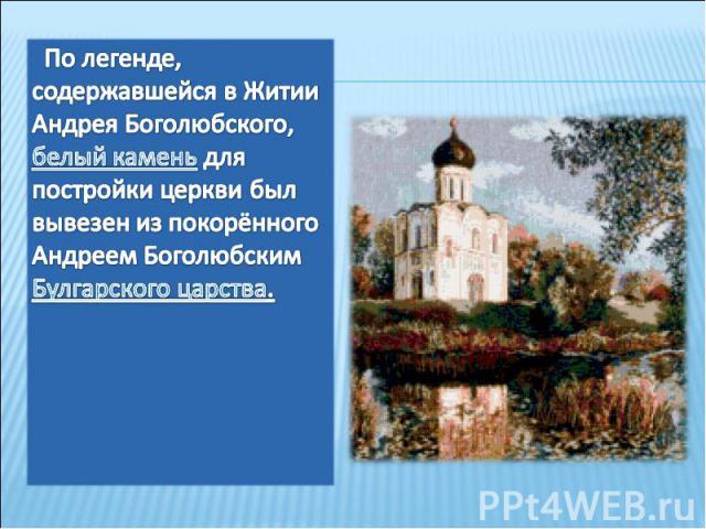 По легенде, содержавшейся в Житии Андрея Боголюбского, белый камень для постройки церкви был вывезен из покорённого Андреем Боголюбским Булгарского царства.